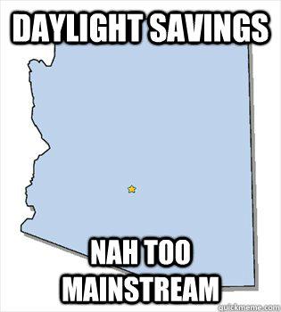 Daylight savings  Nah too mainstream - Daylight savings  Nah too mainstream  Hipster Arizona
