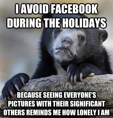 I avoid facebook during the holidays because seeing everyone's pictures with their significant others reminds me how lonely i am - I avoid facebook during the holidays because seeing everyone's pictures with their significant others reminds me how lonely i am  Confession Bear