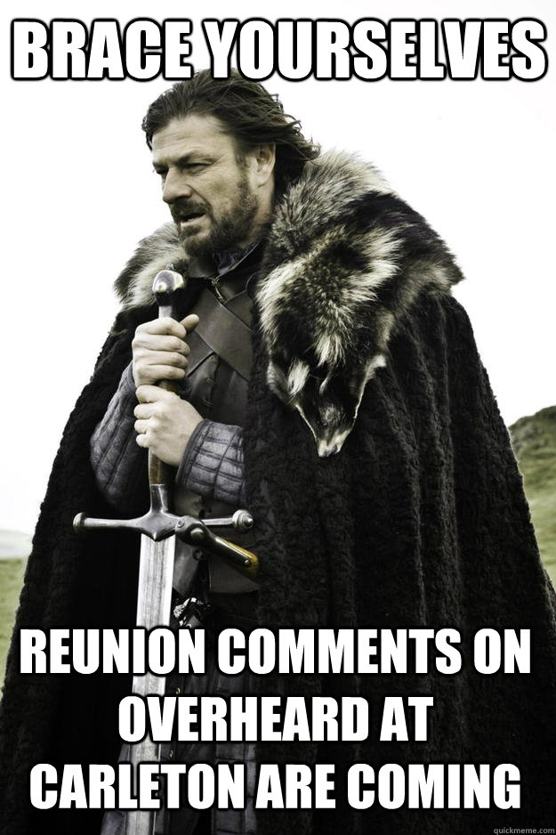 Brace yourselves Reunion comments on Overheard at Carleton are coming - Brace yourselves Reunion comments on Overheard at Carleton are coming  Winter is coming