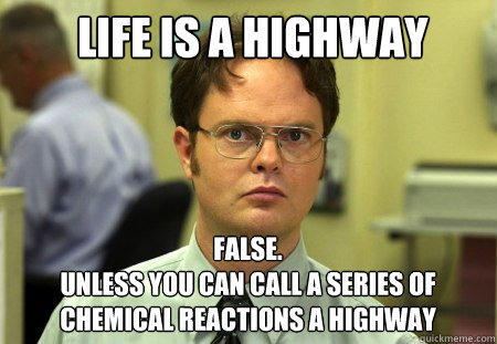 life is a highway FALSE.   unless you can call a series of chemical reactions a highway - life is a highway FALSE.   unless you can call a series of chemical reactions a highway  Schrute
