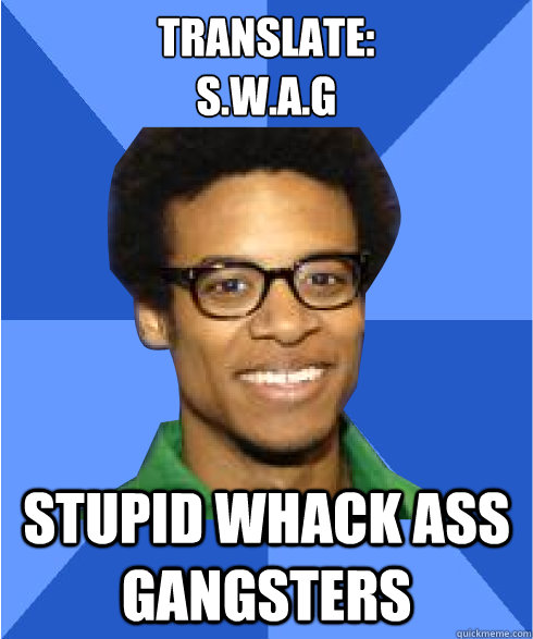 translate: s.w.a.g stupid whack ass gangsters