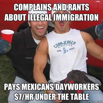 Complains and rants about illegal immigration Pays Mexicans dayworkers $7/hr under the table