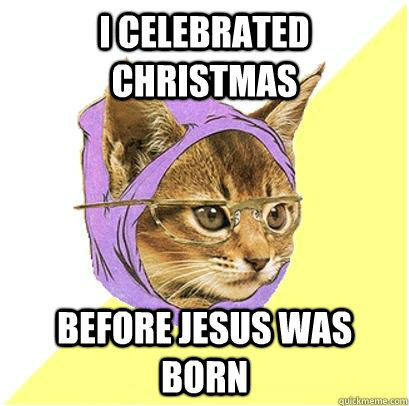 I celebrated christmas Before jesus was born - I celebrated christmas Before jesus was born  Hipster cat.