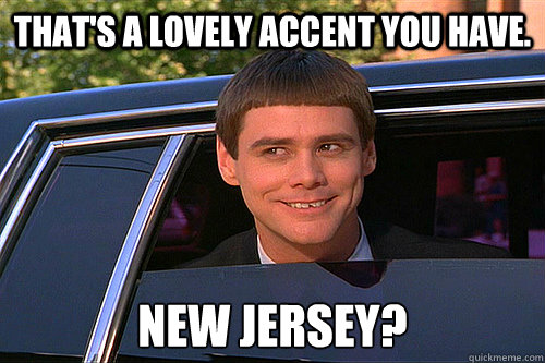 That's a lovely accent you have. New Jersey? - That's a lovely accent you have. New Jersey?  Dumb and Dumber Carleton