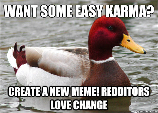 Want some easy Karma?  Create a new meme! Redditors love change - Want some easy Karma?  Create a new meme! Redditors love change  Malicious Advice Mallard