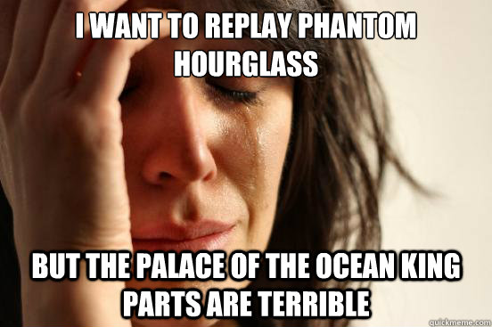 I want to replay phantom hourglass  but the palace of the ocean king parts are terrible - I want to replay phantom hourglass  but the palace of the ocean king parts are terrible  First World Problems