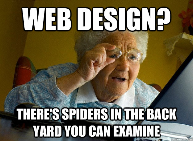 Web Design? there's spiders in the back yard you can examine - Web Design? there's spiders in the back yard you can examine  Grandma finds the Internet