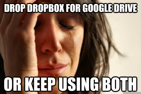 Drop dropbox for google drive or keep using both - Drop dropbox for google drive or keep using both  First World Problems