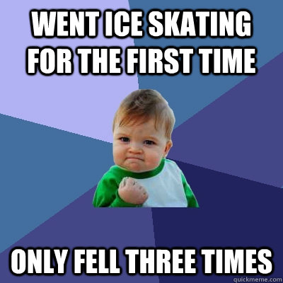 Went ice skating for the first time Only fell three times - Went ice skating for the first time Only fell three times  Success Kid