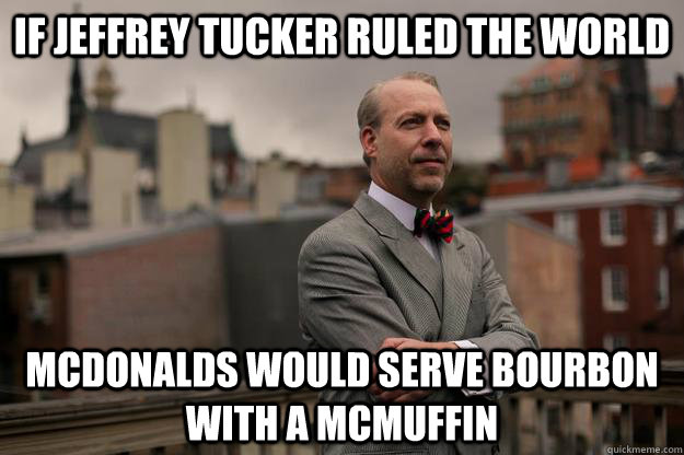 If Jeffrey Tucker Ruled the world McDonalds would serve bourbon with a mcmuffin - If Jeffrey Tucker Ruled the world McDonalds would serve bourbon with a mcmuffin  Jeffrey Tucker
