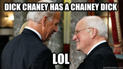 dick chaney has a chainey dick lol - dick chaney has a chainey dick lol  vice presidents