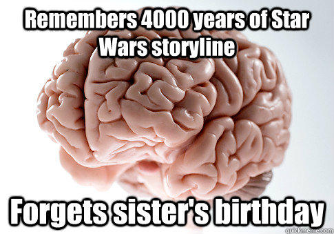 Remembers 4000 years of Star Wars storyline Forgets sister's birthday - Remembers 4000 years of Star Wars storyline Forgets sister's birthday  Scumbag Brain