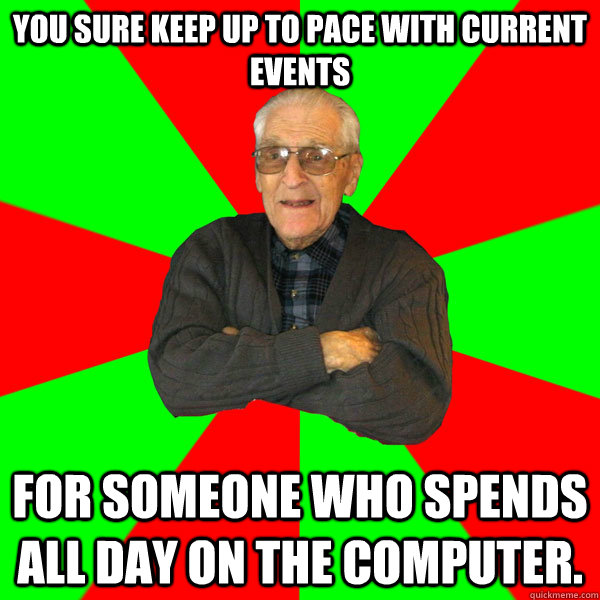 You sure keep up to pace with current events for someone who spends all day on the computer. - You sure keep up to pace with current events for someone who spends all day on the computer.  Bachelor Grandpa