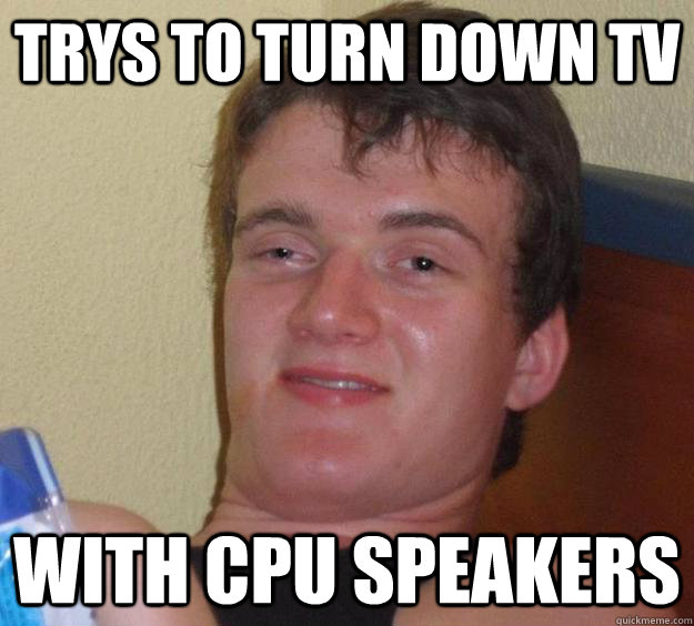 trys to turn down tv with cpu speakers - trys to turn down tv with cpu speakers  10 Guy