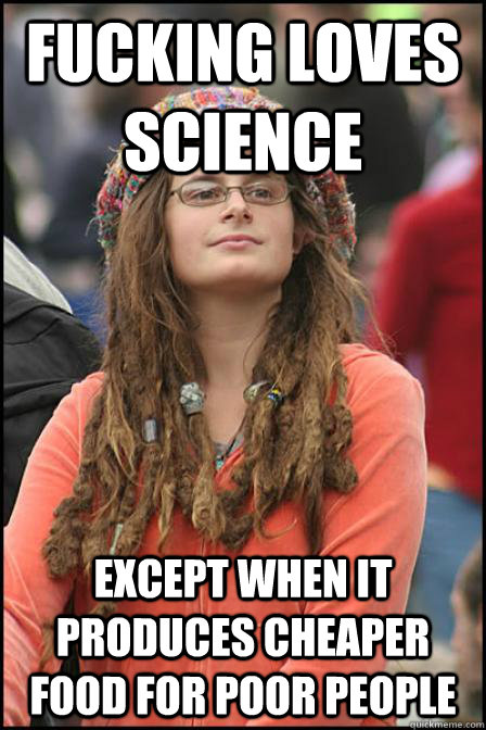 fucking loves science except when it produces cheaper food for poor people