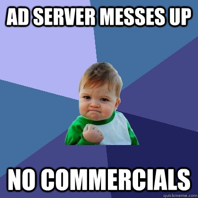 Ad server messes up No commercials - Ad server messes up No commercials  Success Kid