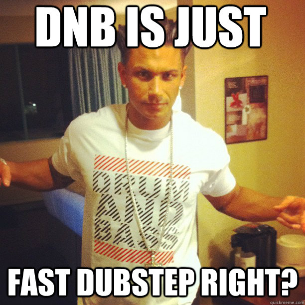 dnb is just fast dubstep right?