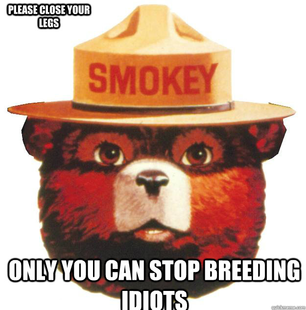 Only you can stop breeding idiots Please close your legs  Smokey the Bear Says