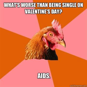 whats worse than being single on valentines day aids - Valentines Joke