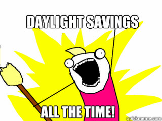 daylight savings All the time! - daylight savings All the time!  All The Things