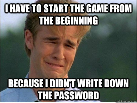 I have to start the game from the beginning  because I didn't write down the password - I have to start the game from the beginning  because I didn't write down the password  1990s Problems