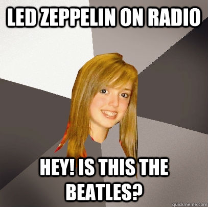 Led Zeppelin on radio  Hey! Is this The Beatles? - Led Zeppelin on radio  Hey! Is this The Beatles?  Musically Oblivious 8th Grader