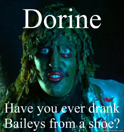 Dorine Have you ever drank Baileys from a shoe?  Old gregg