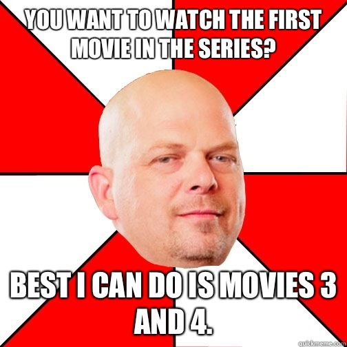 You want to watch the first movie in the series?  Best I can do is movies 3 and 4. - You want to watch the first movie in the series?  Best I can do is movies 3 and 4.  Pawn Star