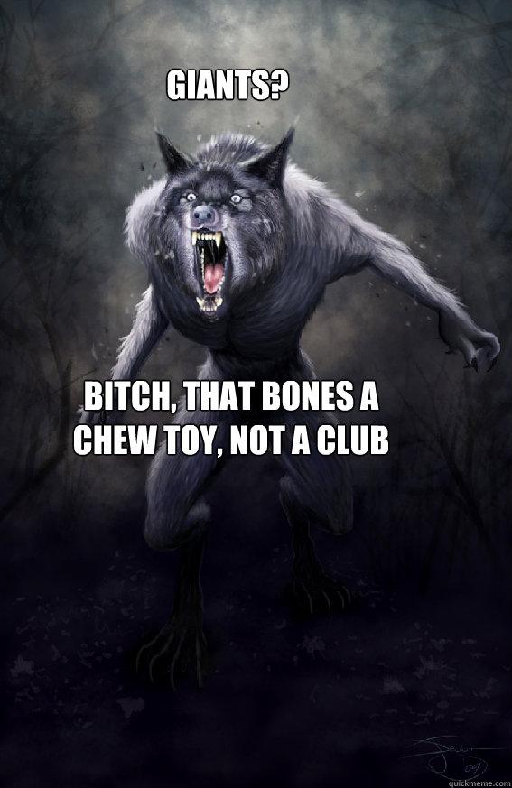Giants? Bitch, that bones a chew toy, not a club  Insanity Werewolf