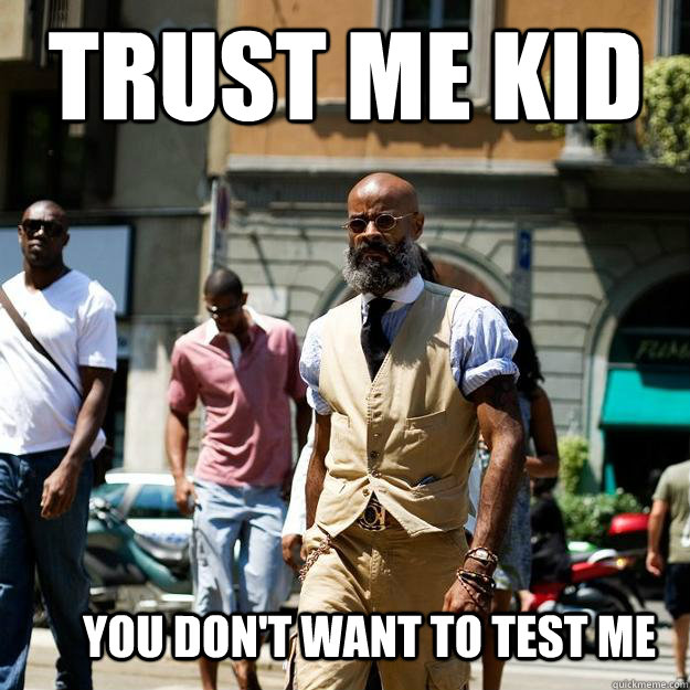 Trust me kid  You don't want to test me