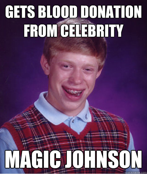 Gets blood donation from celebrity magic johnson - Gets blood donation from celebrity magic johnson  Bad Luck Brian