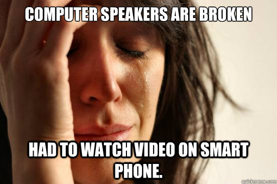 Computer speakers are broken Had to watch video on smart phone. - Computer speakers are broken Had to watch video on smart phone.  First World Problems