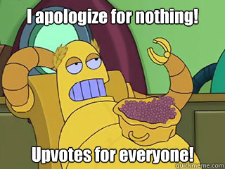 I apologize for nothing! Upvotes for everyone! - I apologize for nothing! Upvotes for everyone!  Absurd Hedonism Bot