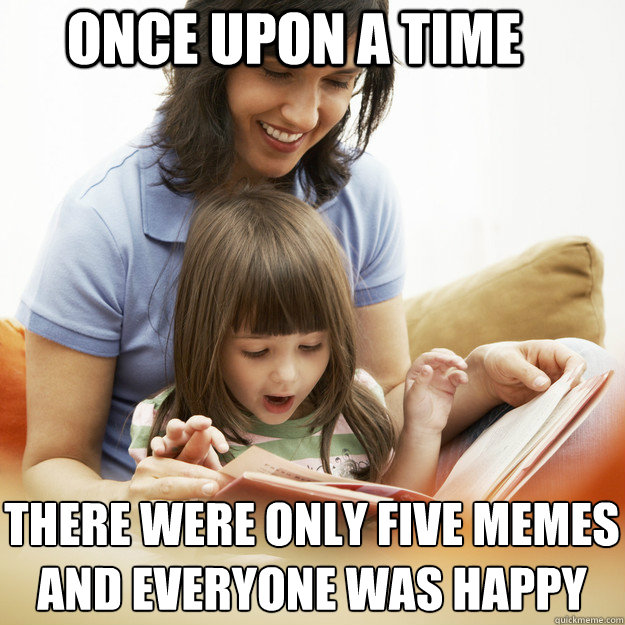 Once upon a time There were only five memes And everyone was happy - Once upon a time There were only five memes And everyone was happy  bedtime story