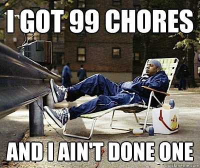 I got 99 chores and i ain't done one - I got 99 chores and i ain't done one  Lay-Z