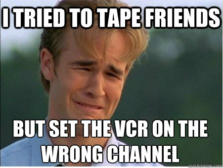 I tried to tape Friends But set the VCR on the  wrong channel - I tried to tape Friends But set the VCR on the  wrong channel  1990s Problems