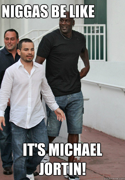 NIGGAS BE LIKE IT'S MICHAEL JORTIN!