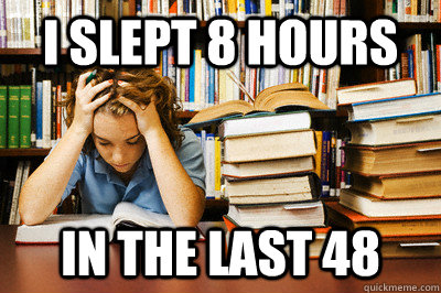 I slept 8 hours in the last 48  Stressed out student