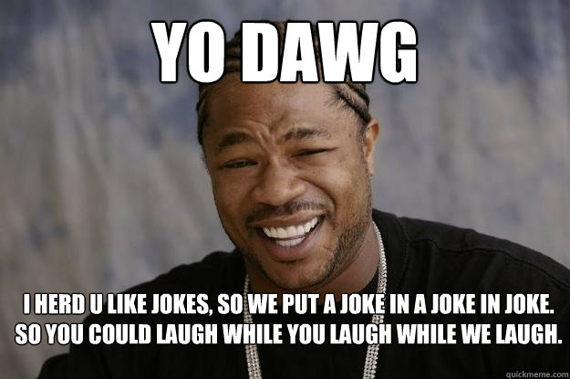 yo dawg i herd u like jokes so we put a joke in a joke in joke so