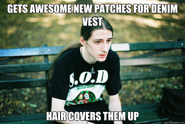 Gets awesome new patches for denim vest hair covers them up - Gets awesome new patches for denim vest hair covers them up  First World Metal Problems