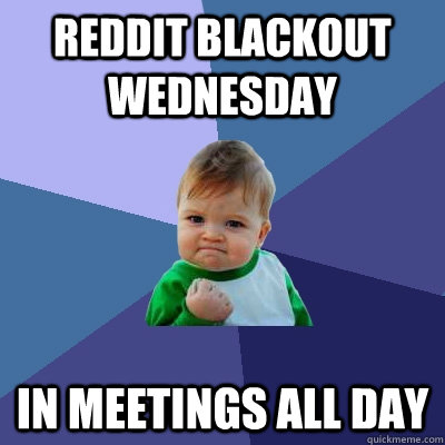 Reddit Blackout Wednesday in meetings all day - Reddit Blackout Wednesday in meetings all day  Success Kid