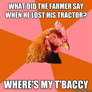 What did the farmer say when he lost his tractor? Where's my t'baccy - What did the farmer say when he lost his tractor? Where's my t'baccy  Anti-Joke Chicken