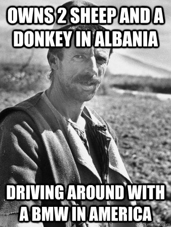 Owns 2 sheep and a donkey in Albania driving around with a bmw in america