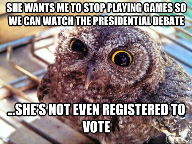 She wants me to stop playing games so we can watch the presidential debate ...she's not even registered to vote  Skeptical Owl