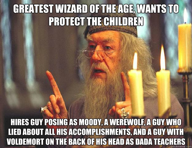 Greatest wizard of the age, wants to protect the children Hires guy posing as Moody, a werewolf, a guy who lied about all his accomplishments, and a guy with Voldemort on the back of his head as DADA teachers