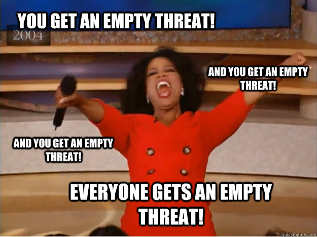 You get an empty threat! everyone gets an empty threat! and You get an empty threat! and You get an empty threat! - You get an empty threat! everyone gets an empty threat! and You get an empty threat! and You get an empty threat!  oprah you get a car