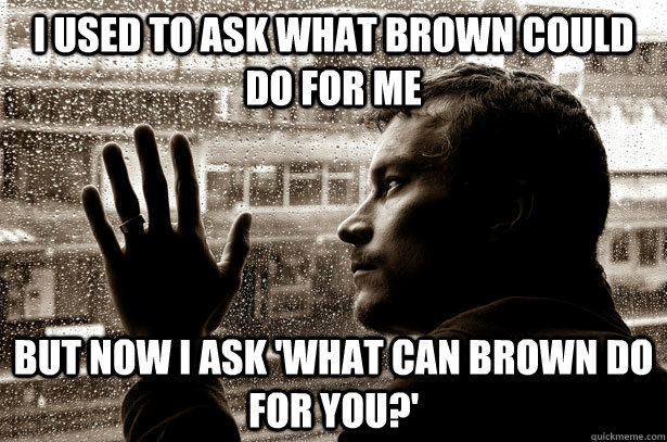 I used to ask what Brown could do for me but now i ask 'What can brown do for you?'
