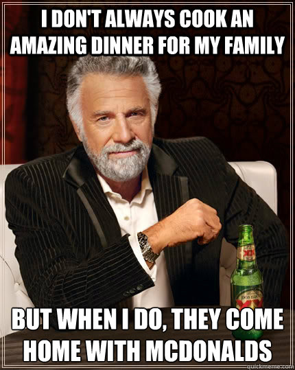 i don't always cook an amazing dinner for my family but when I do, they come home with mcdonalds - i don't always cook an amazing dinner for my family but when I do, they come home with mcdonalds  The Most Interesting Man In The World