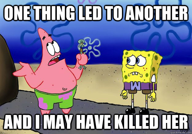 One thing led to another and i may have killed her - One thing led to another and i may have killed her  wumbo