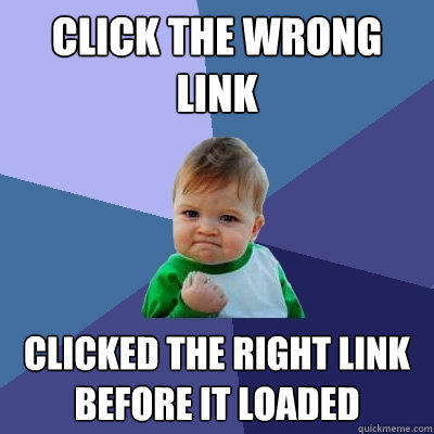 Click the wrong link Clicked the right link before it loaded - Click the wrong link Clicked the right link before it loaded  Success Kid
